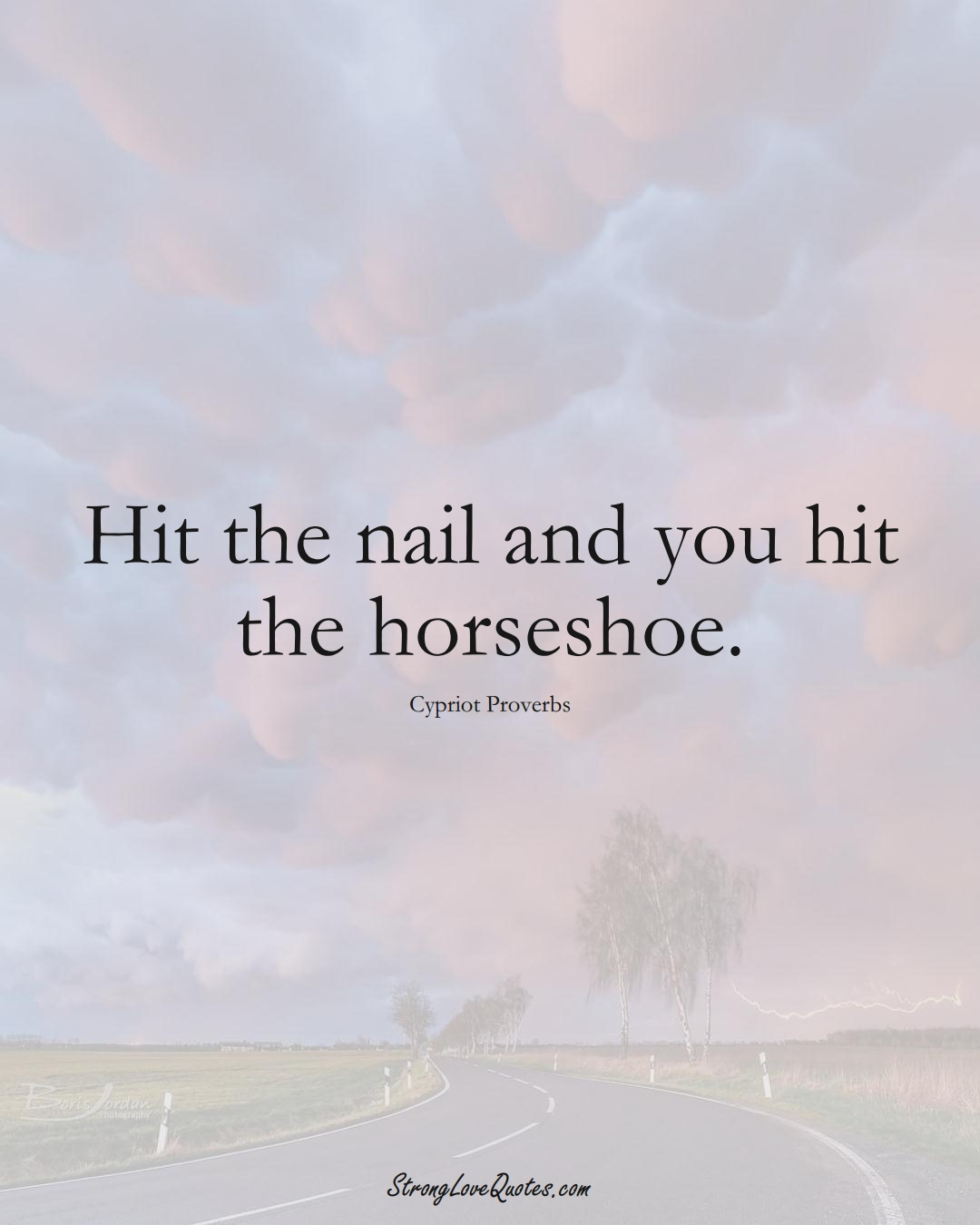 Hit the nail and you hit the horseshoe. (Cypriot Sayings);  #MiddleEasternSayings
