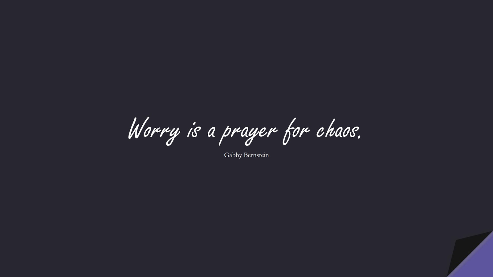Worry is a prayer for chaos. (Gabby Bernstein);  #AnxietyQuotes