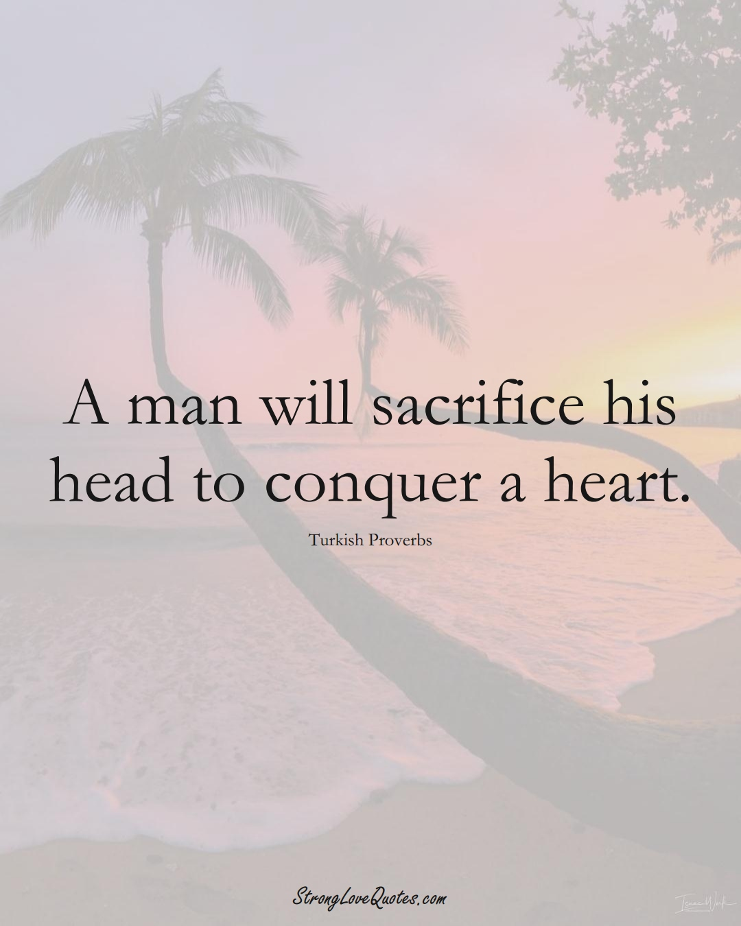 A man will sacrifice his head to conquer a heart. (Turkish Sayings);  #MiddleEasternSayings