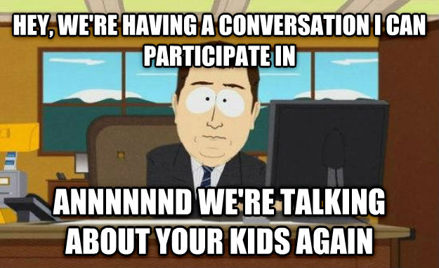 hey, we're having a conversation I can participate in. Annnnnd we're talking about your kids again. funny infertility humor