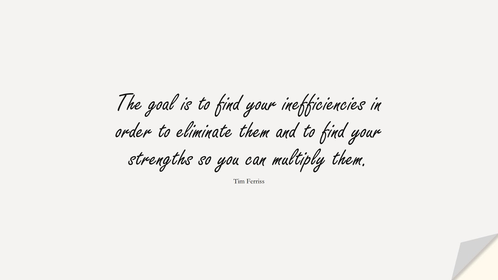 The goal is to find your inefficiencies in order to eliminate them and to find your strengths so you can multiply them. (Tim Ferriss);  #TimFerrissQuotes