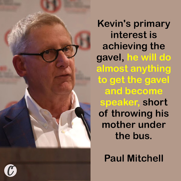 Kevin's primary interest is achieving the gavel, he will do almost anything to get the gavel and become speaker, short of throwing his mother under the bus. — Paul Mitchell, Former Republican congressman