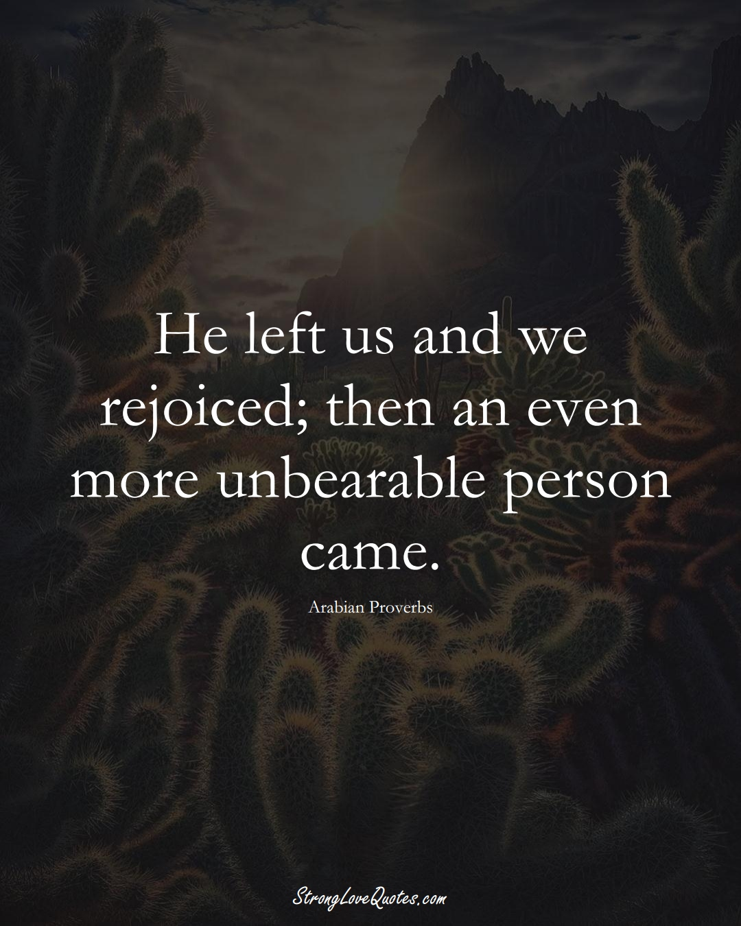 He left us and we rejoiced; then an even more unbearable person came. (Arabian Sayings);  #aVarietyofCulturesSayings