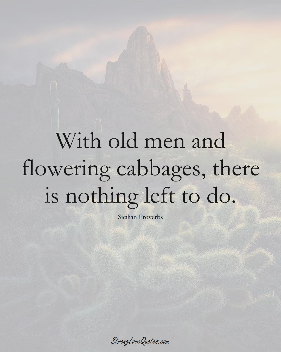 With old men and flowering cabbages, there is nothing left to do. (Sicilian Sayings);  #EuropeanSayings