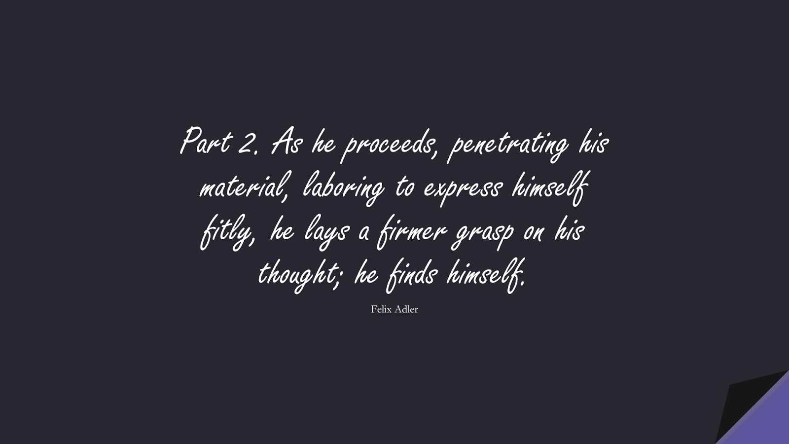 Part 2. As he proceeds, penetrating his material, laboring to express himself fitly, he lays a firmer grasp on his thought; he finds himself. (Felix Adler);  #HumanityQuotes