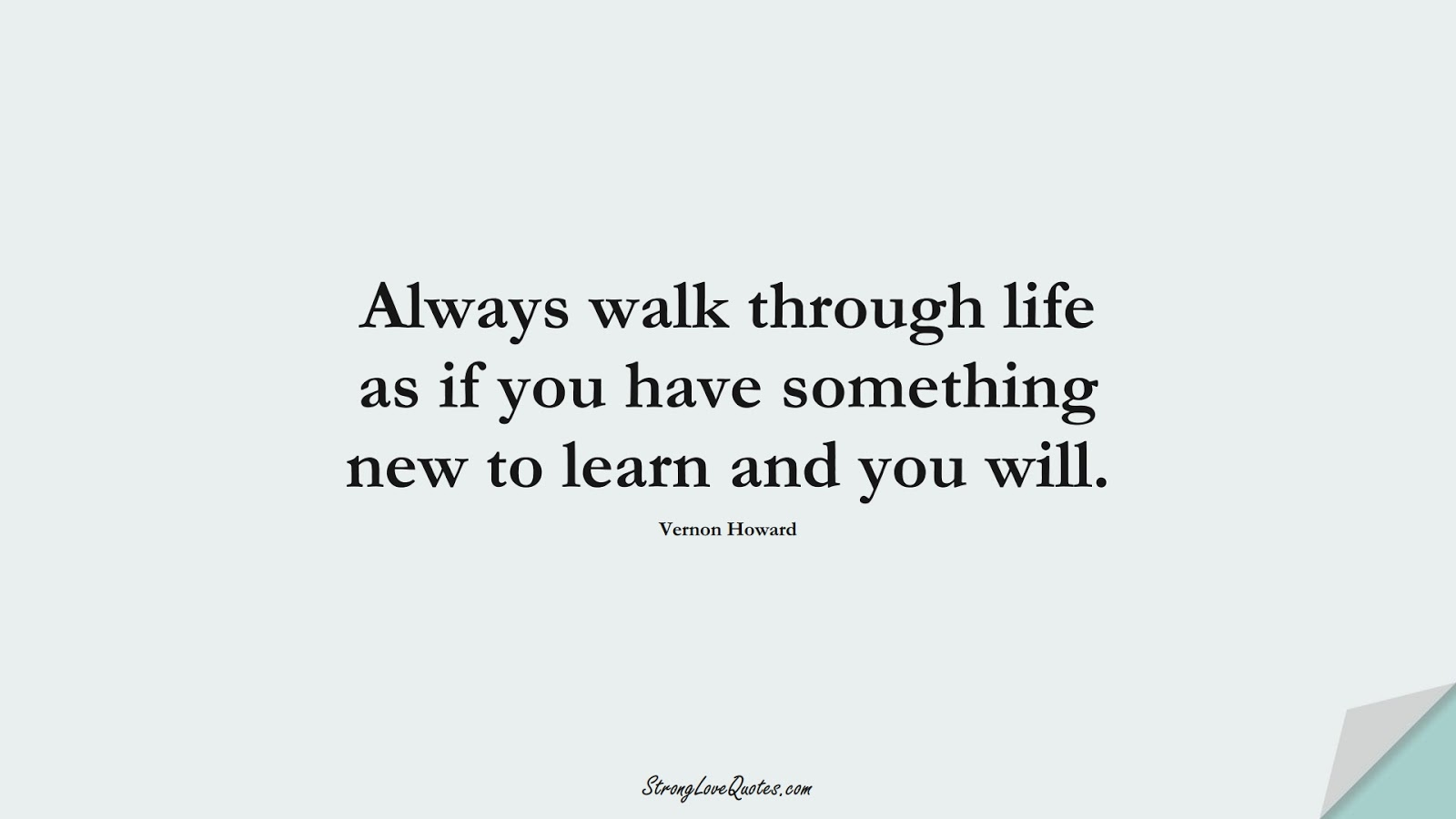 Always walk through life as if you have something new to learn and you will. (Vernon Howard);  #LearningQuotes