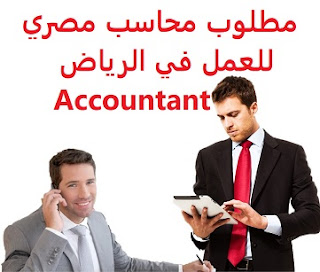 An Egyptian accountant is required to work in Riyadh  To work in Jeddah  Education: Accountant  Experience: One or two years of work in the field Fluent in computer skills, office, excel, and accounting software  Salary: to be determined after the interview