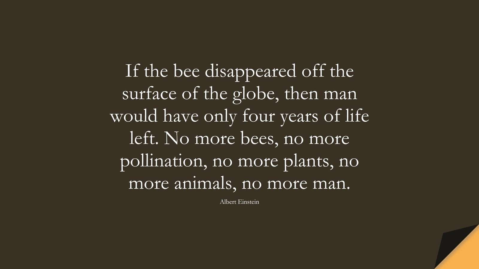 If the bee disappeared off the surface of the globe, then man would have only four years of life left. No more bees, no more pollination, no more plants, no more animals, no more man. (Albert Einstein);  #AlbertEnsteinQuotes