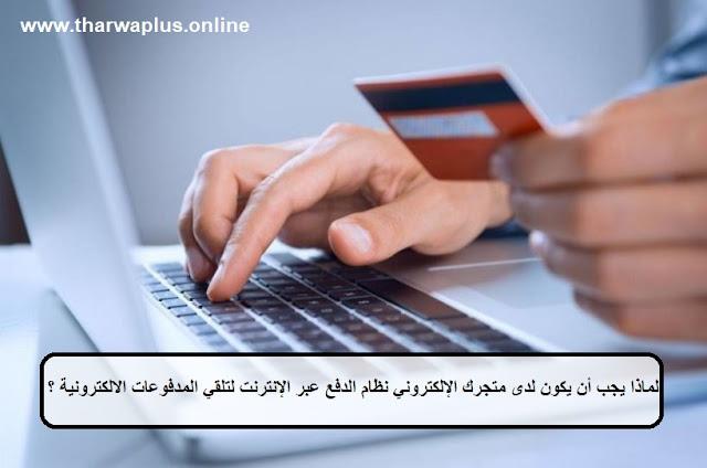 لماذا يجب أن يكون لدى متجرك الإلكتروني نظام الدفع عبر الإنترنت لتلقي المدفوعات الالكترونية ؟