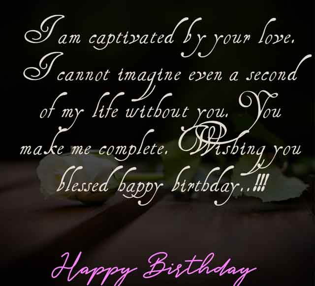 I am captivated by your love. I cannot imagine even a second of my life without you. You make me complete. Wishing you blessed happy birthday..!!!