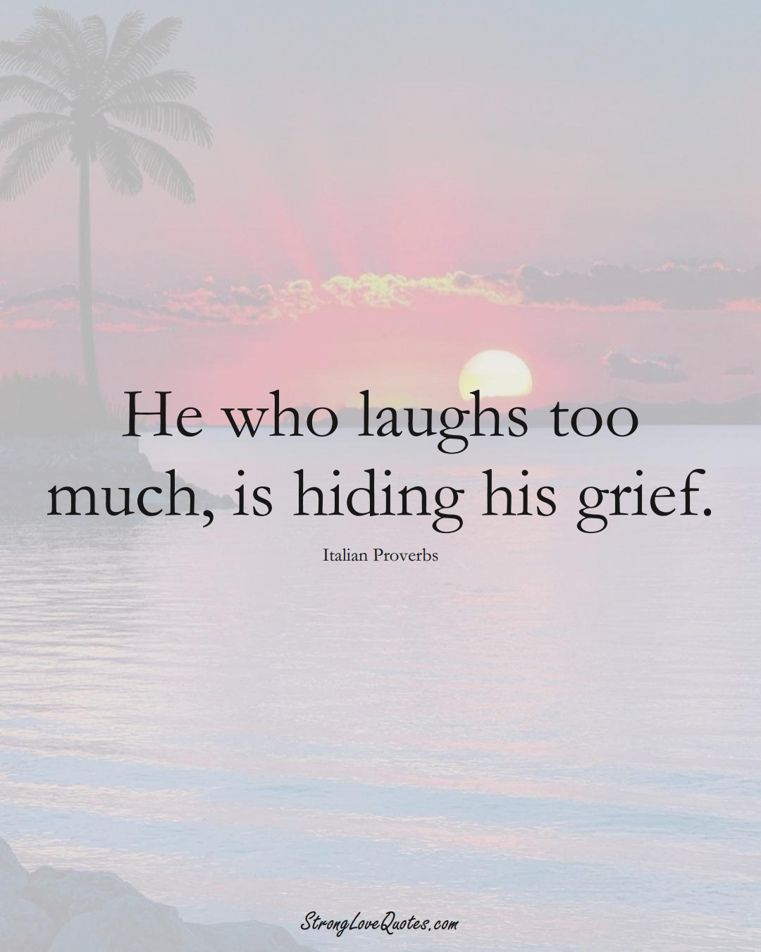 He who laughs too much, is hiding his grief. (Italian Sayings);  #EuropeanSayings