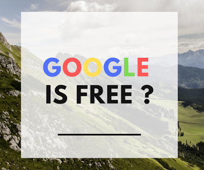 Why Google is free ? What you think google is free or not ?
