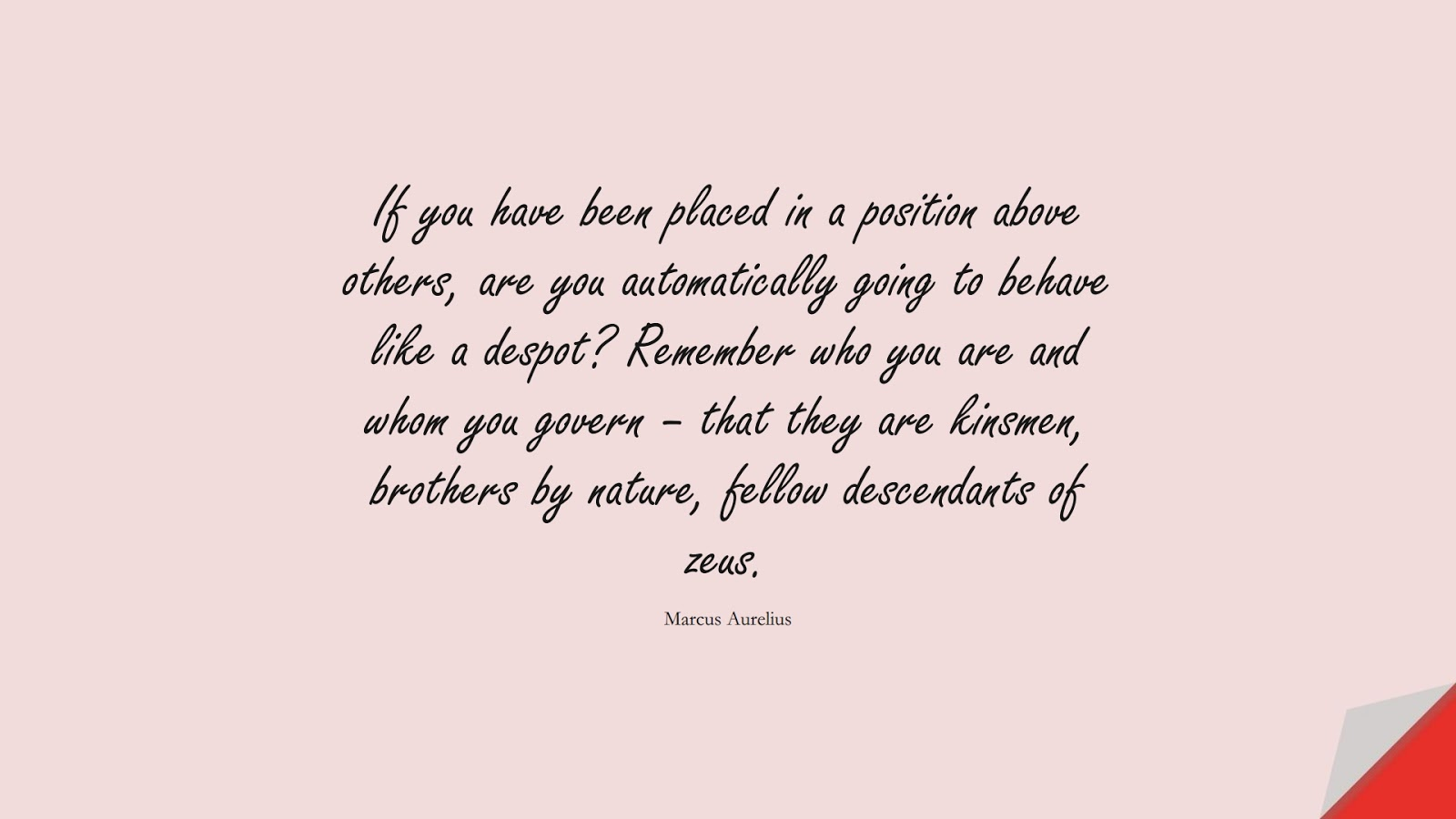 If you have been placed in a position above others, are you automatically going to behave like a despot? Remember who you are and whom you govern – that they are kinsmen, brothers by nature, fellow descendants of zeus. (Marcus Aurelius);  #MarcusAureliusQuotes