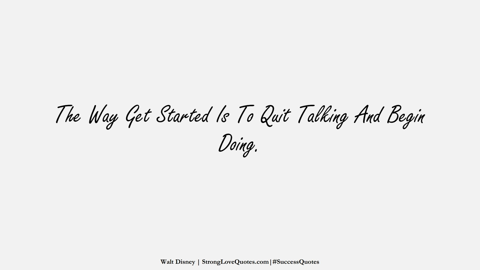 The Way Get Started Is To Quit Talking And Begin Doing. (Walt Disney);  #SuccessQuotes