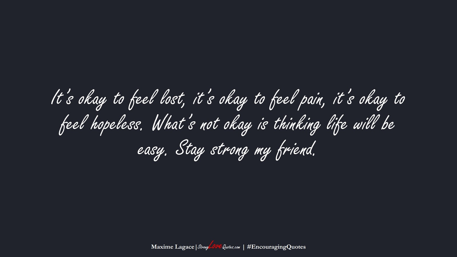It's okay to feel lost, it's okay to feel pain, it's okay to feel hopeless. What's not okay is thinking life will be easy. Stay strong my friend. (Maxime Lagace);  #EncouragingQuotes