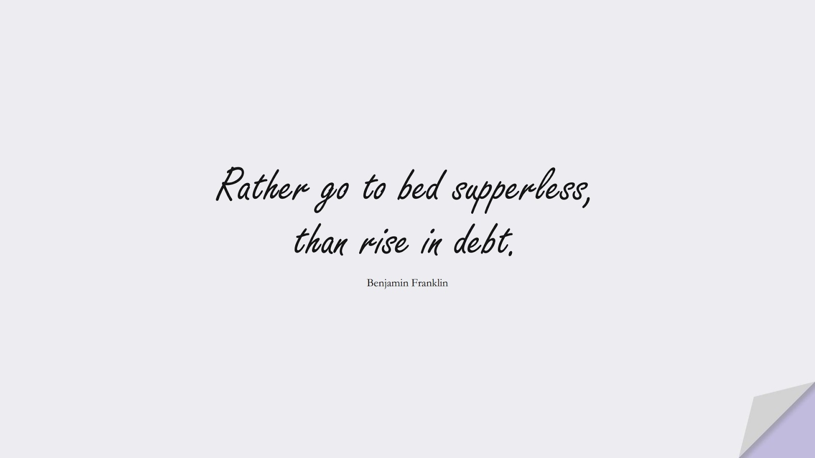 Rather go to bed supperless, than rise in debt. (Benjamin Franklin);  #MoneyQuotes