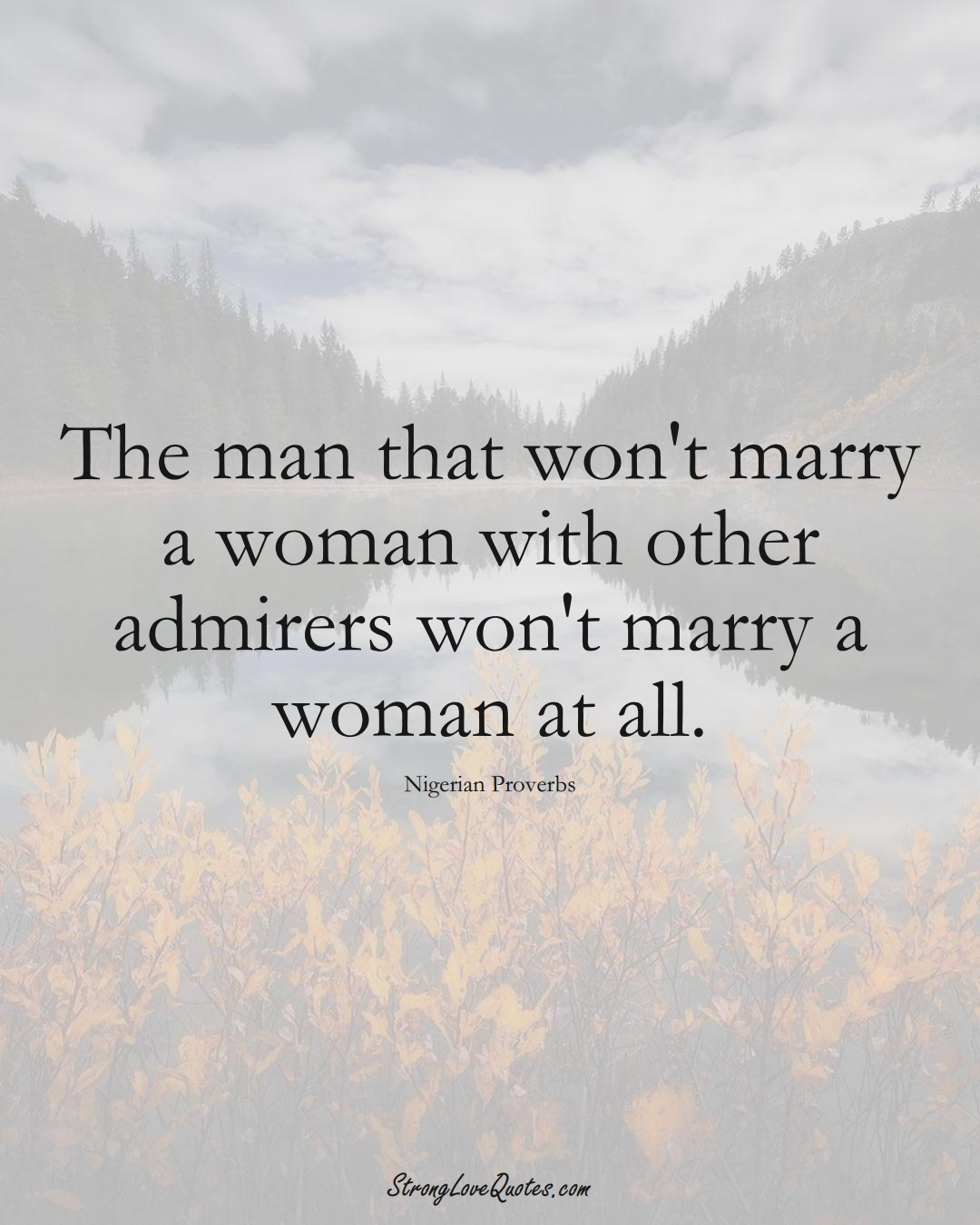 The man that won't marry a woman with other admirers won't marry a woman at all. (Nigerian Sayings);  #AfricanSayings