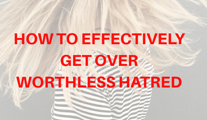 How To Effectively Get Over Worthless Hatred