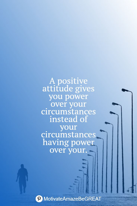 """Positive Mindset Quotes And Motivational Words For Bad Times: """"A positive attitude gives you power over your circumstances instead of your circumstances having power over your."""""""