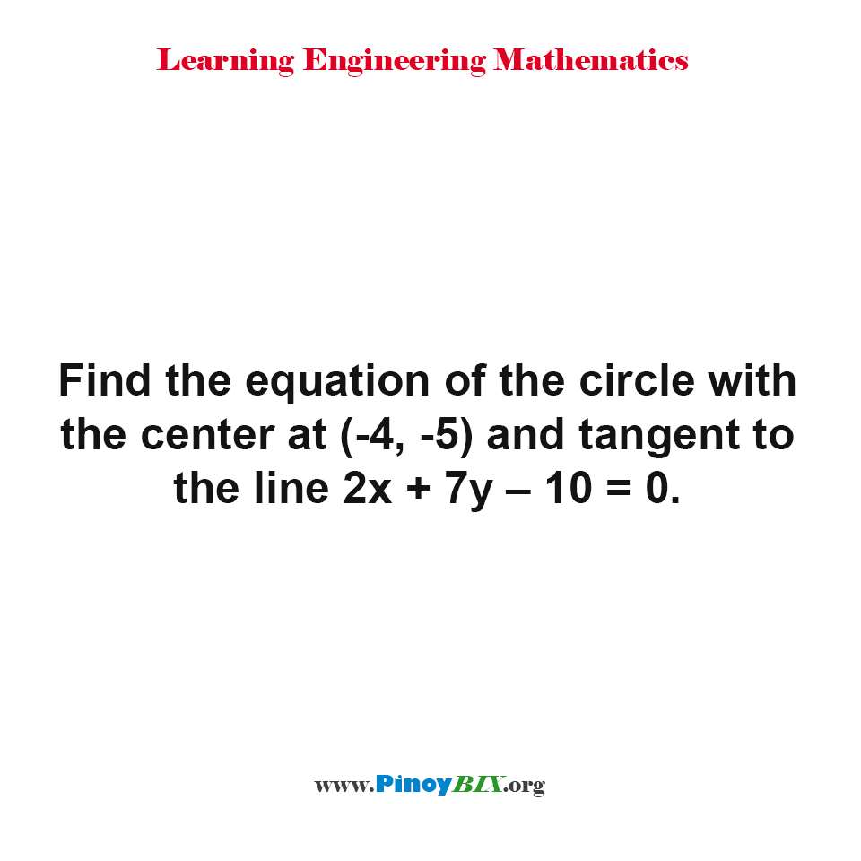 Find the equation of the circle with the center at (-4, -5) and tangent to the line 2x + 7y – 10 = 0.