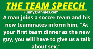 """Granniesjokes.com A man joins a soccer team and his new teammates inform him, """"At your first team dinner as the new guy, you will have to give us a talk about sex.""""     The evening arrives and he gives a detailed, humorous account of his sex life.     When he got home, his wife asked how the evening went and not wanting to lie, but also not wanting to explain exactly what happened, he said, """"Oh, I had to make a talk about yachting,"""" his wife thought this a little peculiar but said nothing more and went to sleep.     The next day she bumped into one of his new teammates at the supermarket and asked, """"I heard my husband had to make a speech last night.     How did it go?"""" His mate said smiling, 'Oh, it was excellent! Your husband is clearly very experienced!.""""     The wife looked confused and replied to his mate, """"Strange, he has only done it twice and the second time he was sick."""""""