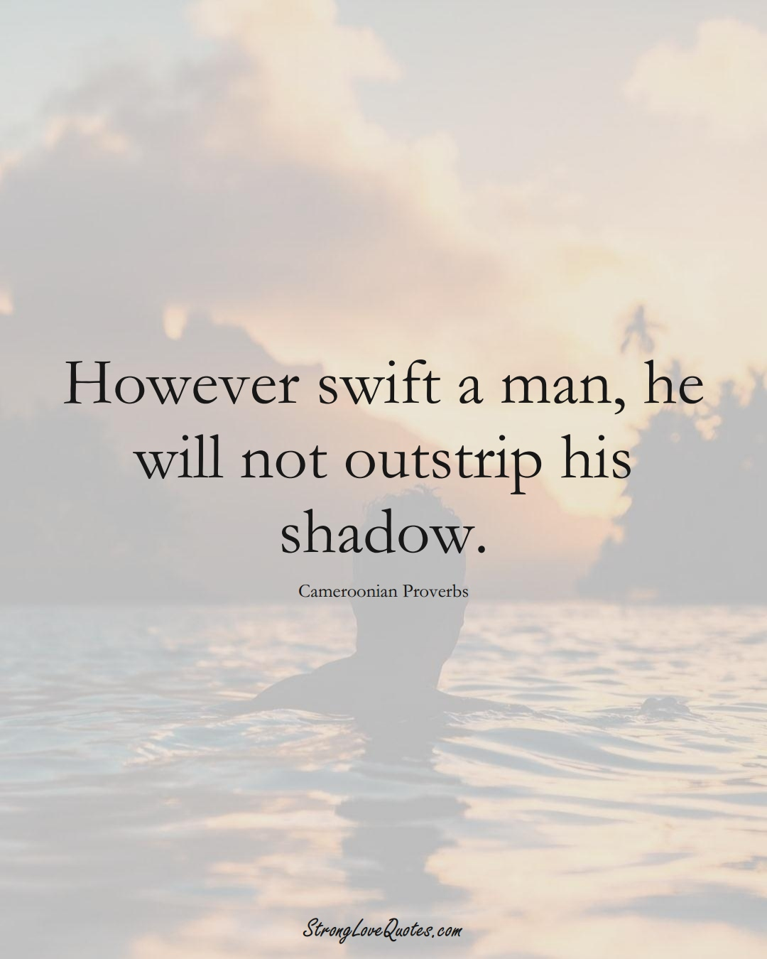 However swift a man, he will not outstrip his shadow. (Cameroonian Sayings);  #AfricanSayings