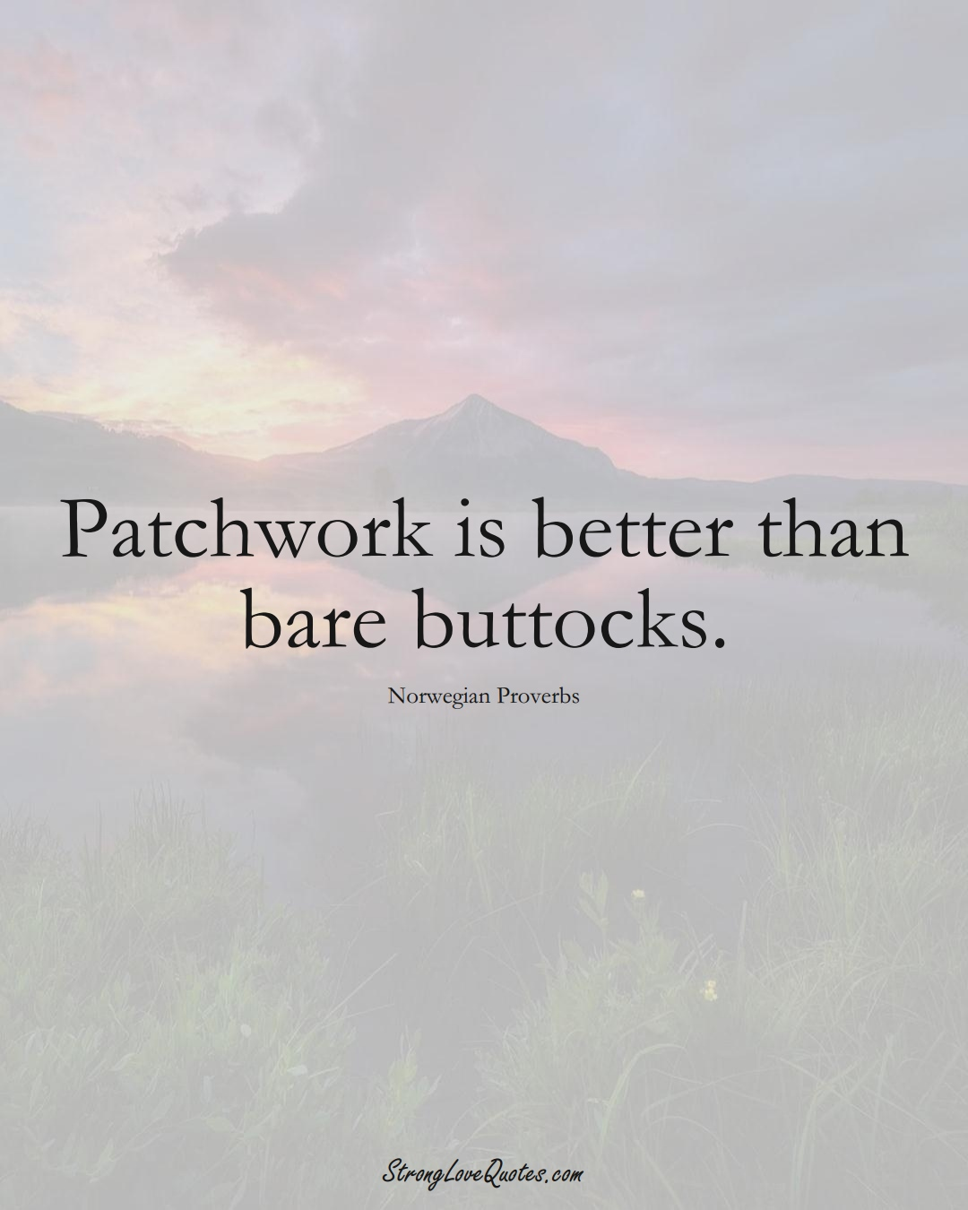Patchwork is better than bare buttocks. (Norwegian Sayings);  #EuropeanSayings