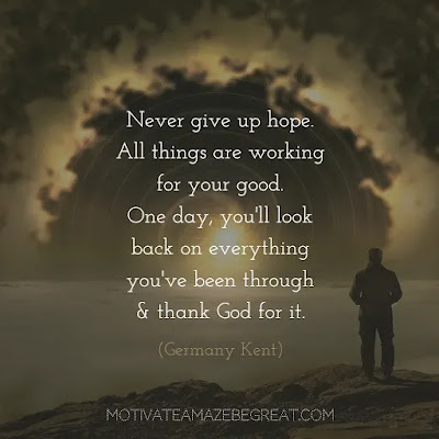 "Never Quit Quotes:  ""Never give up hope. All things are working for your good. One day, you'll look back on everything you've been through and thank God for it."" ― Germany Kent"