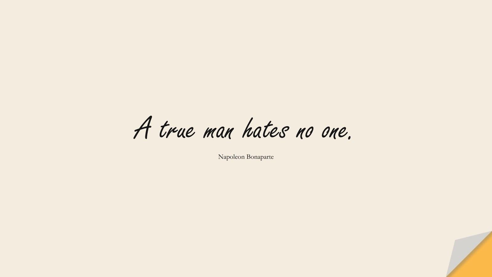 A true man hates no one. (Napoleon Bonaparte);  #BestQuotes