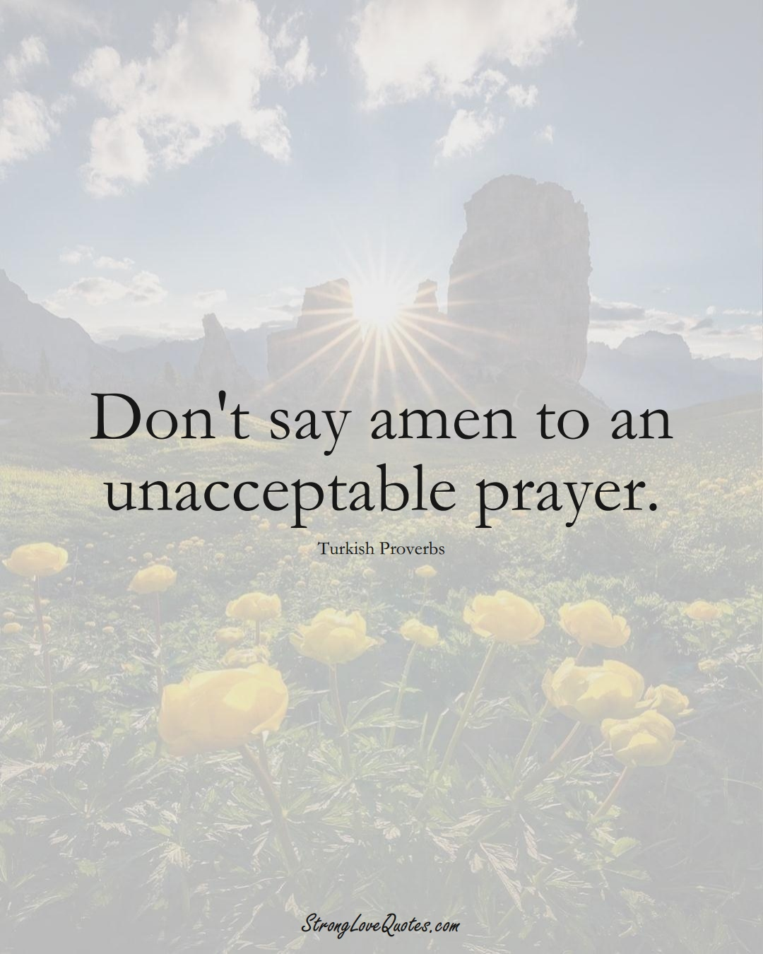 Don't say amen to an unacceptable prayer. (Turkish Sayings);  #MiddleEasternSayings