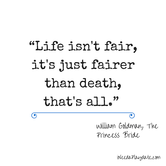 Life isn't fair, it's just fairer than death, that's all - William Goldman, The Princess Bride