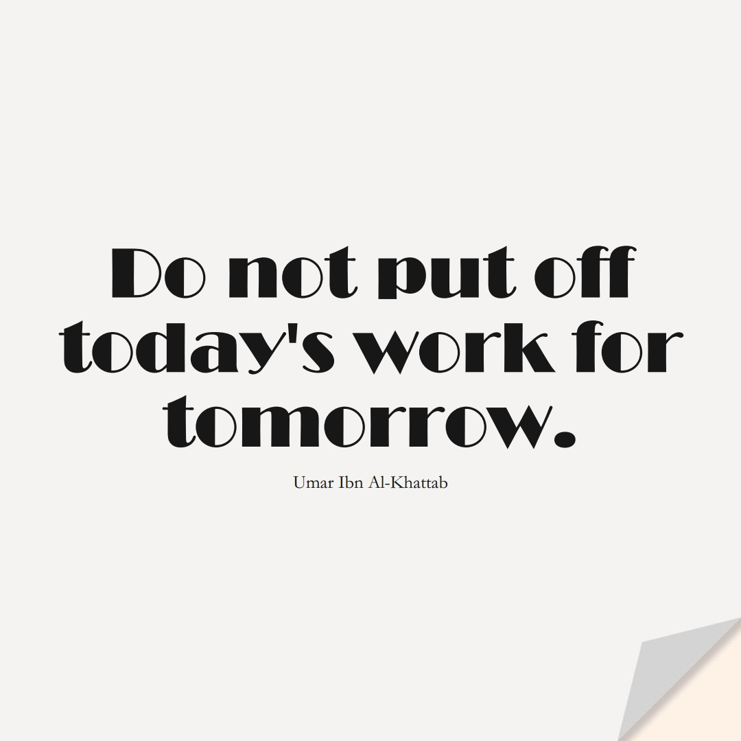 Do not put off today's work for tomorrow. (Umar Ibn Al-Khattab);  #UmarQuotes