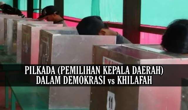 PILKADA (PEMILIHAN KEPALA DAERAH) DALAM DEMOKRASI vs KHILAFAH