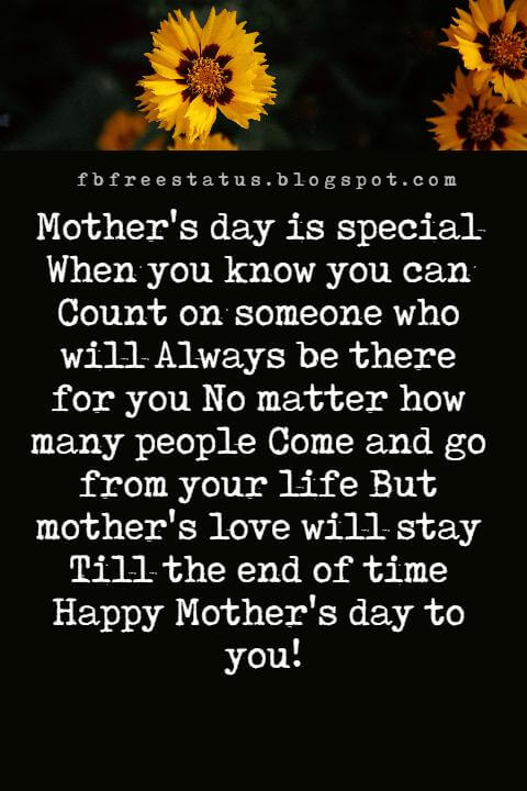 messages for mothers day, Mother's day is special When you know you can Count on someone who will Always be there for you No matter how many people Come and go from your life But mother's love will stay Till the end of time Happy Mother's day to you!