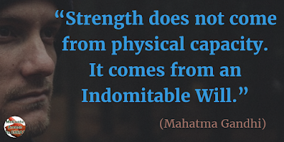 "Quotes About Strength And Motivational Words For Hard Times: ""Strength does not come from physical capacity. It comes from an indomitable will."" - Mahatma Gandhi"