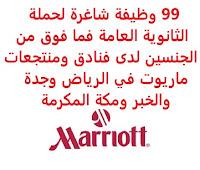 تعلن فنادق ومنتجعات ماريوت (Marriott Hotels & Resorts), عن توفر 99 وظيفة شاغرة لحملة الثانوية العامة فما فوق من الجنسين, للعمل لديها في الرياض وجدة والخبر ومكة المكرمة وذلك للوظائف التالية: 1- مـمثل مكـتب الاسـتقبال   (Front Desk Agent). 2- قـائد ورديـة التـدبير المـنزلي   (Housekeeping Shift Leader). 3- مسـؤول – منـع الخسـائر   (Officer-Loss Prevention-Lead). 4- أمـين صـندوق عـام (كـاشير)   (General Cashier). 5- مقـدم طـعام   (Waiter). 6- سـتيوارد التحـول   (Shift-Leader Steward). 7- مسـاعد كـوك   (Cook Assistant). 8- رجـل أمن   (Security Man). 9- مسـاعد مطـبخ خـدمة الغـرف   (Room Service Kitchen- Commis I). 10- مشـرف – الشـيفات   (Supervisor-Stewards). 11- موظـف تدبير فندقـي   (Room Boy). 12- مـعاون خـدمات الضـيوف (موظـف اسـتقبال)   (Guest Services Associate). 13- حـامل حـقائب   (Bill Man). 14- شـيف ديمـي دي بارتي – مطـبخ المعجـنات   (Pastry Kitchen- Demi Chef de Partie). 15- مسـاعد المطـبخ الرئيسـي   (Main Kitchen- Commis I). 16- مسـاعد مطـبخ الأرجـوان   (Alorjouan Kitchen- Commis I). 17- مـدير ثاني المكـتب الأمامـي   (Mgr-Front Office II). 18- كـاتب المكـتب الأمامـي   (Clerk-Front Desk). 19- شـيف دي بارتي – مطـبخ المخـبوزات   (Bakery Kitchen- Chef de Partie). 20- مشـرف التدبير المنزلـي   (Supervisor-Housekeeping). 21- مركـز خـدمات النزلاء   (Guest Services Center). 22- شـيف دي بارتي – المطـبخ الإيطـالي   (Italian Kitchen- Chef de Partie). 23- مضيف/ة   (Host/Hostess). 24- شـيف شـرقي   (Oriental Chef). 25- مسـاعد مدير التدبير المنزلـي   (AsstMgr-Housekeeping). 26- مشـرف – مـكتب أمامي   (Supervisor-Front Office). 27- شـيف دي بارتي   (Chef de Partie). 28- خـدمات الاسـتقبال والإرشـاد   (Concierge). 29- موظـف نادي صحـي   (Attendant-Health Club). 30- نادل   (Waiter). 31- عـامل الهـاتف  (Telephone Operator). 32- كـاتب تكـنولوجيا المعـلومات   (Information Technology Clerk). 33- مـدرب - مركـز للياقـة البدنية   (Instructor-Fitness Center). 34- عـامل الهـاتف   (Telephone Operator). 35- سـبا – معـالج بالتدليك   (Spa- Massage Therapist). 36- معـالج سـبا – سيدة   (Spa Therapis