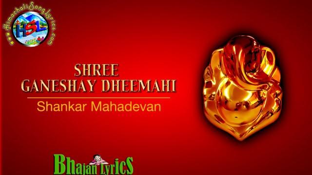 Shree Ganeshaaya Dheemahi Lyrics - Shankar Mahadevan  : श्री गणेशाय धीमहि