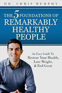 The 5 Foundations of Remarkably Healthy People: An Easy Guide to Restore Your Health, Lose Weight and Feel Great by Dr. Chris Murphy