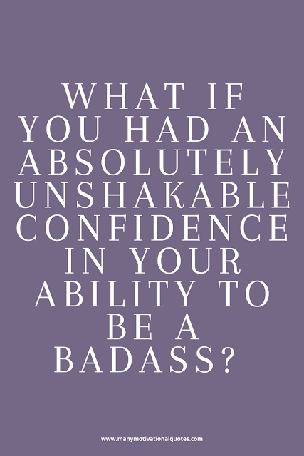 What if you had absolutely unshakable confidence in your ability to be a badass?