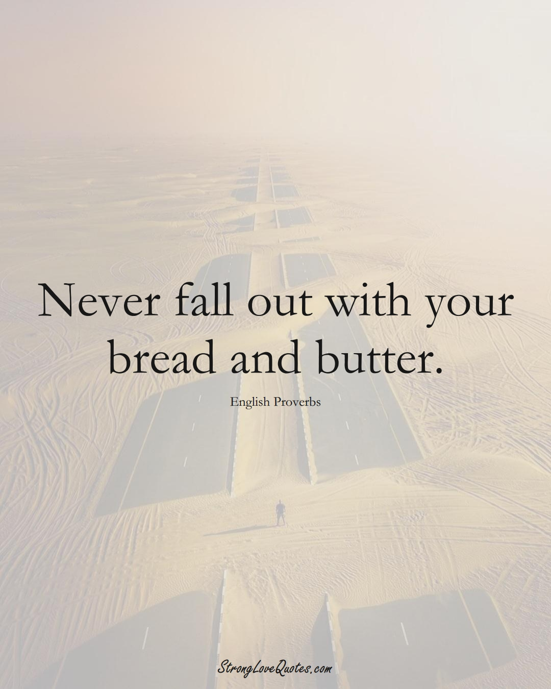 Never fall out with your bread and butter. (English Sayings);  #EuropeanSayings