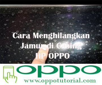 Cara Menghilangkan Jamur di Casing HP OPPO