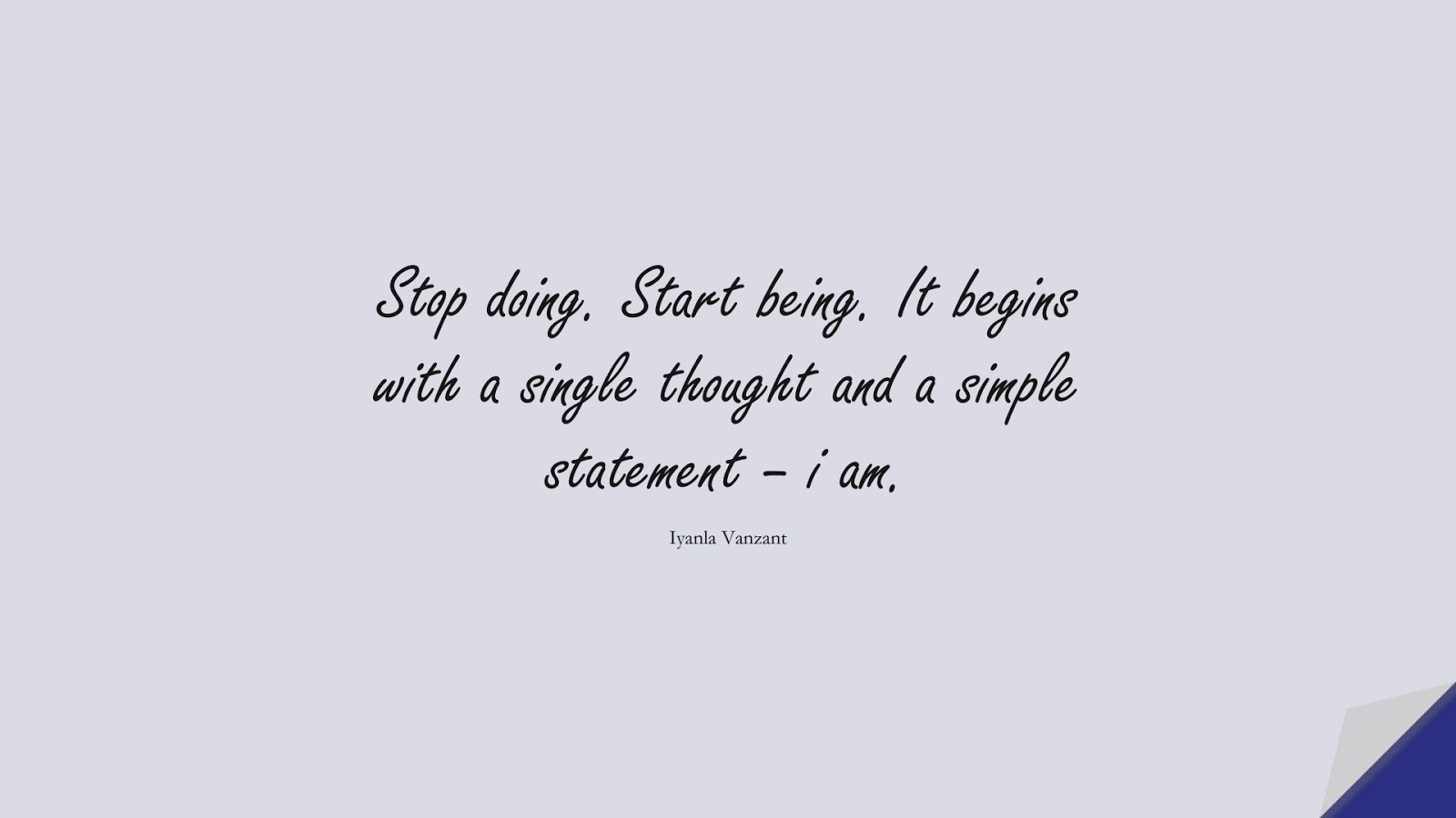 Stop doing. Start being. It begins with a single thought and a simple statement – i am. (Iyanla Vanzant);  #StressQuotes