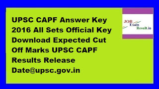 UPSC CAPF Answer Key 2016 All Sets Official Key Download Expected Cut Off Marks UPSC CAPF Results Release Date@upsc.gov.in