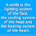 A smile is the lighting system of the face, the cooling system of the head and the heating system of the heart.