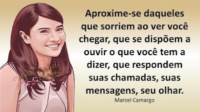 Aproxime-se daqueles que sorriem ao ver você chegar, que se dispõem a ouvir o que você tem a dizer, que respondem suas chamadas, suas mensagens, seu olhar. Marcel Camargo