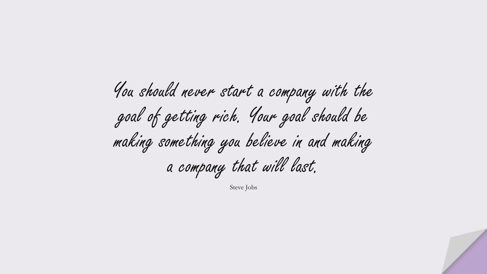 You should never start a company with the goal of getting rich. Your goal should be making something you believe in and making a company that will last. (Steve Jobs);  #SteveJobsQuotes
