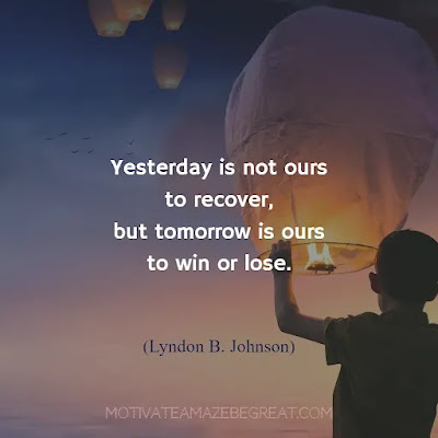"""Quotes About Moving On: """"Yesterday is not ours to recover, but tomorrow is ours to win or lose."""" - Lyndon B. Johnson"""