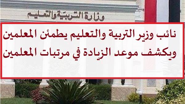 نائب وزير التربية والتعليم يطمئن المعلمين  ويكشف موعد الزيادة في مرتبات المعلمين