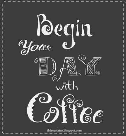 Begin your day with coffee.