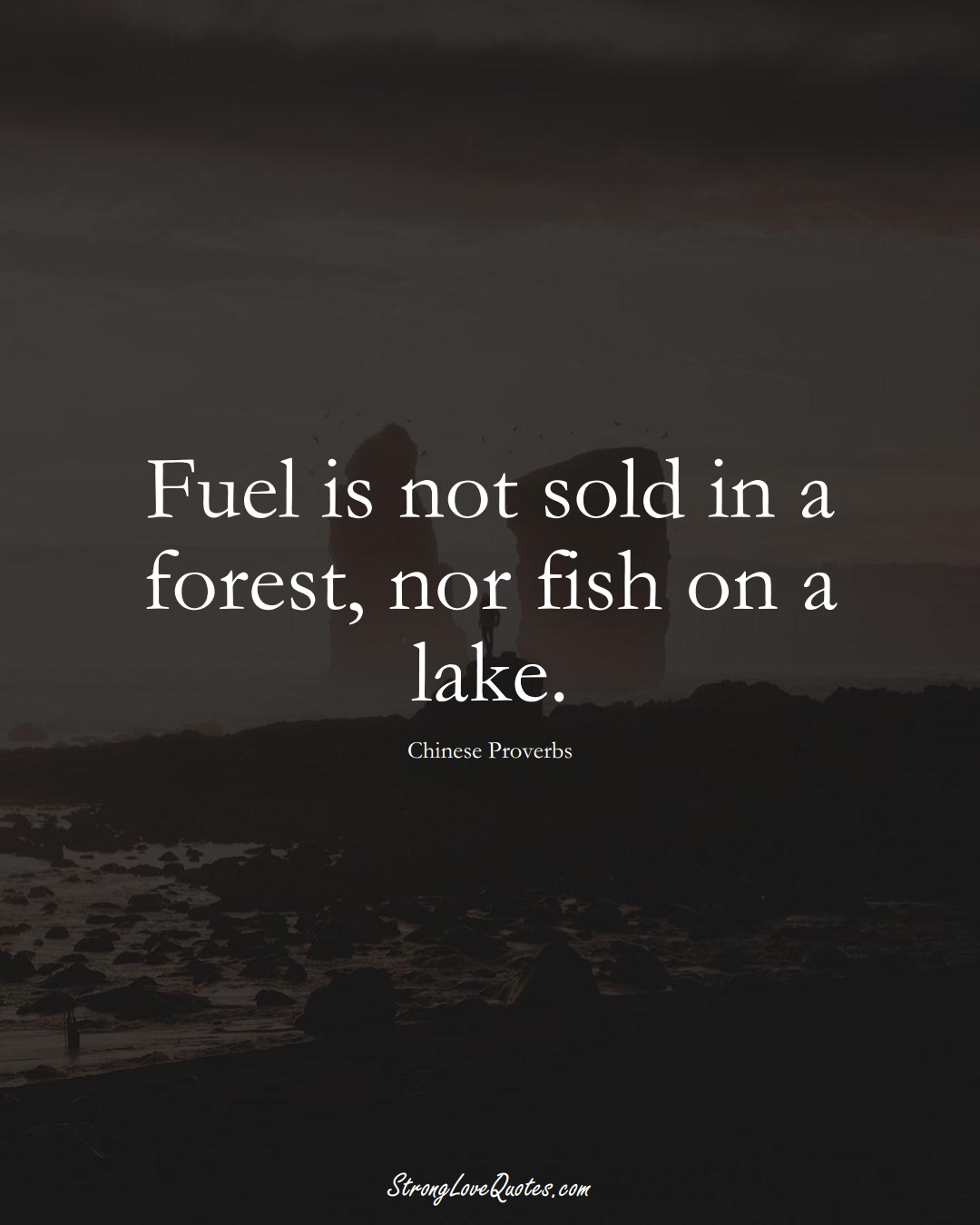 Fuel is not sold in a forest, nor fish on a lake. (Chinese Sayings);  #AsianSayings